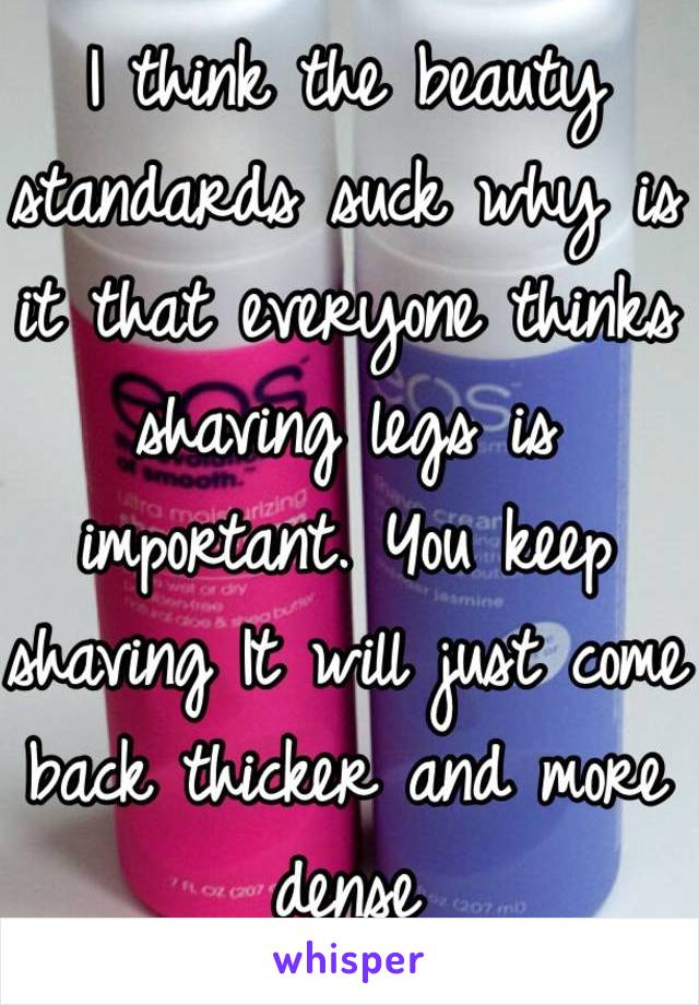 I think the beauty standards suck why is it that everyone thinks shaving legs is important. You keep shaving It will just come back thicker and more dense
