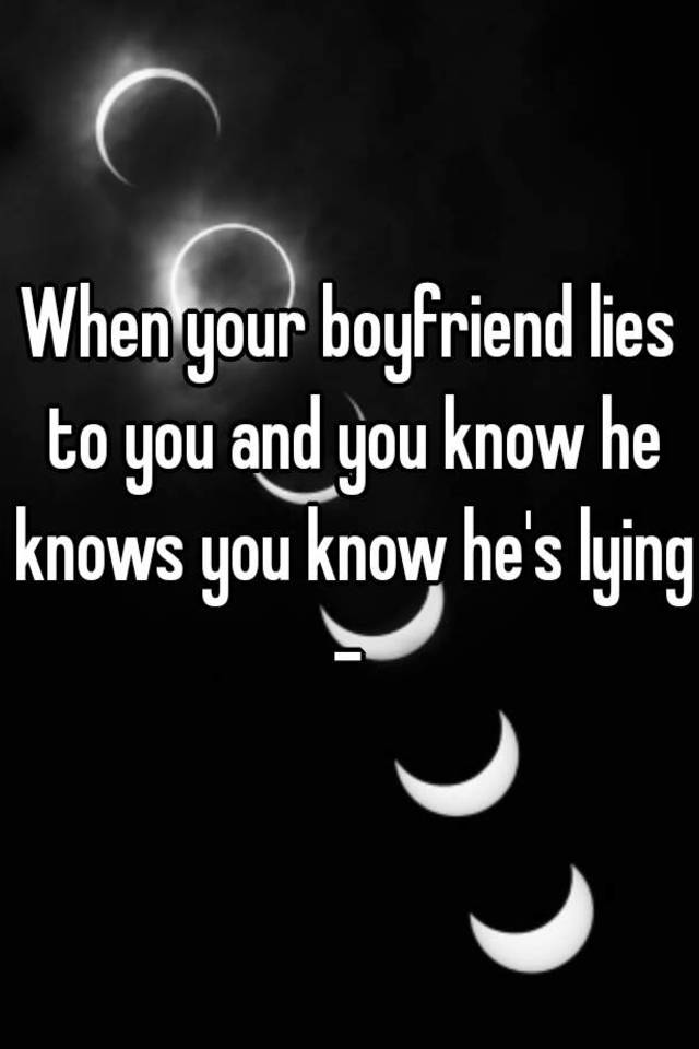 what do you do if your boyfriend lies to you