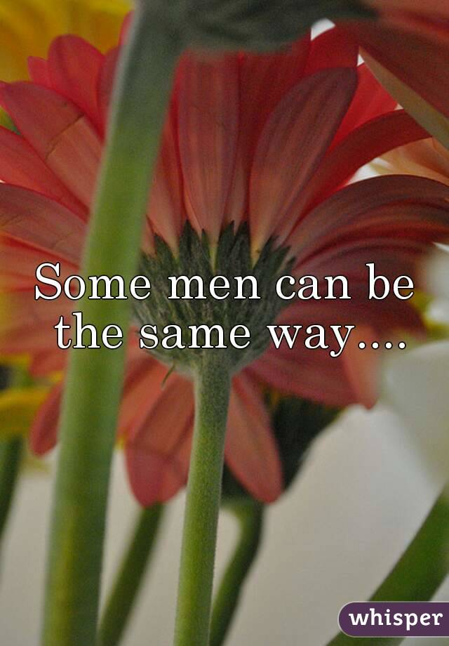 Some men can be the same way....