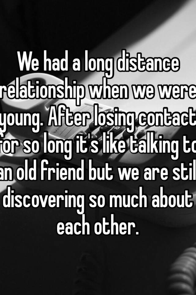 We had a long distance relationship when we were young  After losing