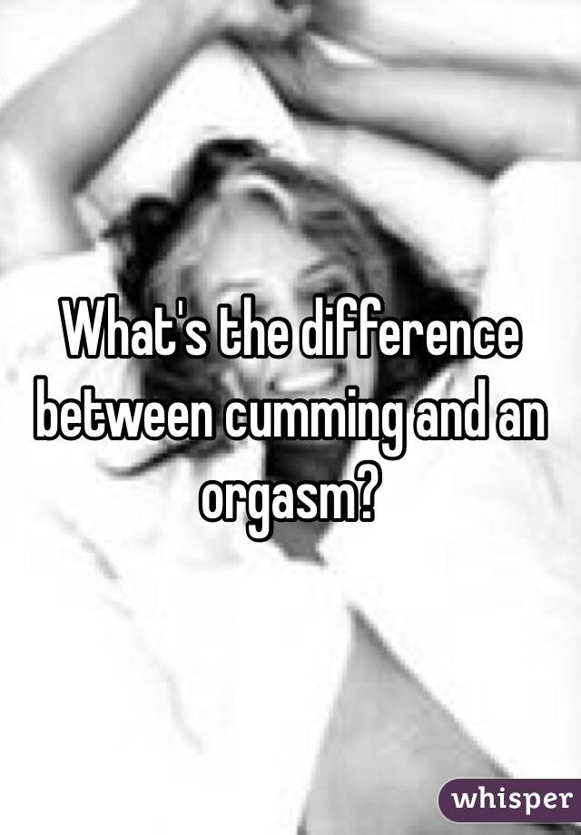 whats the difference between cumming and orgasm
