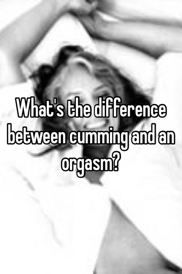 Difference between cumming and orgasm