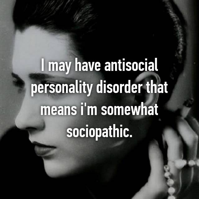I may have antisocial personality disorder that means i'm somewhat sociopathic.