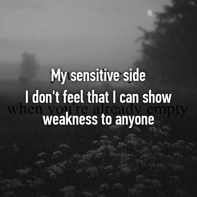 My sensitive side I don't feel that I can show weakness to anyone