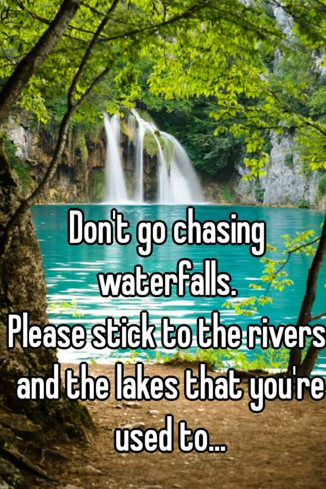 Don T Go Chasing Waterfalls Please Stick To The Rivers And The Lakes That You Re Used To