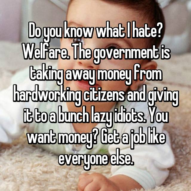 Do you know what I hate? Welfare. The government is taking away money from hardworking citizens and giving it to a bunch lazy idiots. You want money? Get a job like everyone else.