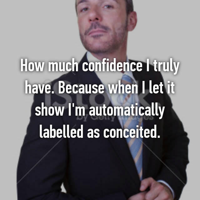 How much confidence I truly have. Because when I let it show I'm automatically labelled as conceited.