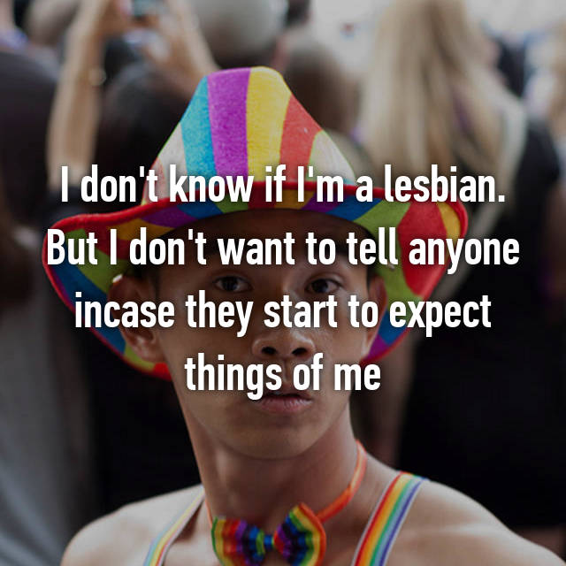 I don't know if I'm a lesbian. But I don't want to tell anyone incase they start to expect things of me