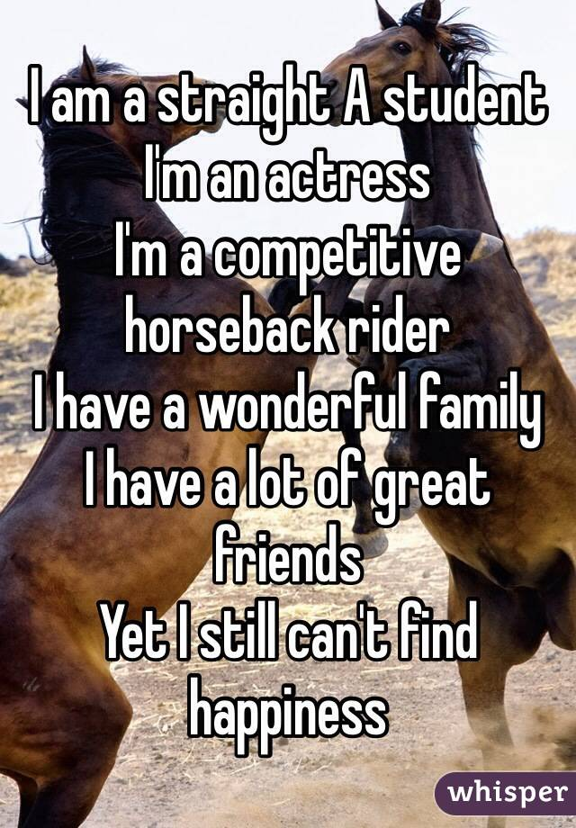 I am a straight A student I'm an actress  I'm a competitive horseback rider I have a wonderful family I have a lot of great friends Yet I still can't find happiness