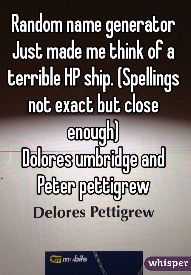 Random name generator Just made me think of a terrible HP ship. (Spellings not exact but close enough) Dolores umbridge and Peter pettigrew