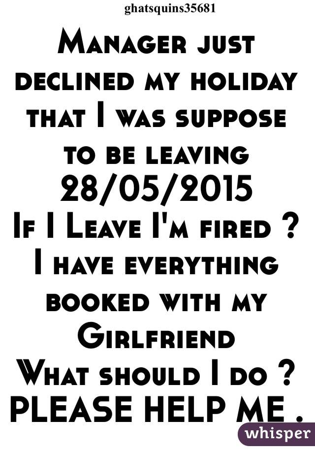 Manager just declined my holiday that I was suppose to be leaving 28/05/2015 If I Leave I'm fired ?  I have everything booked with my  Girlfriend  What should I do ?  PLEASE HELP ME .