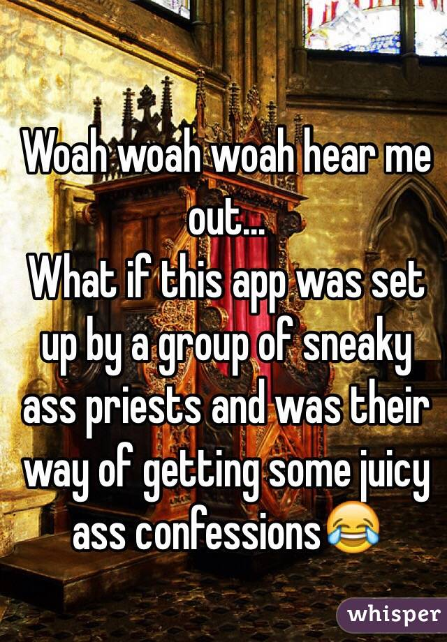 Woah woah woah hear me out... What if this app was set up by a group of sneaky ass priests and was their way of getting some juicy ass confessions😂