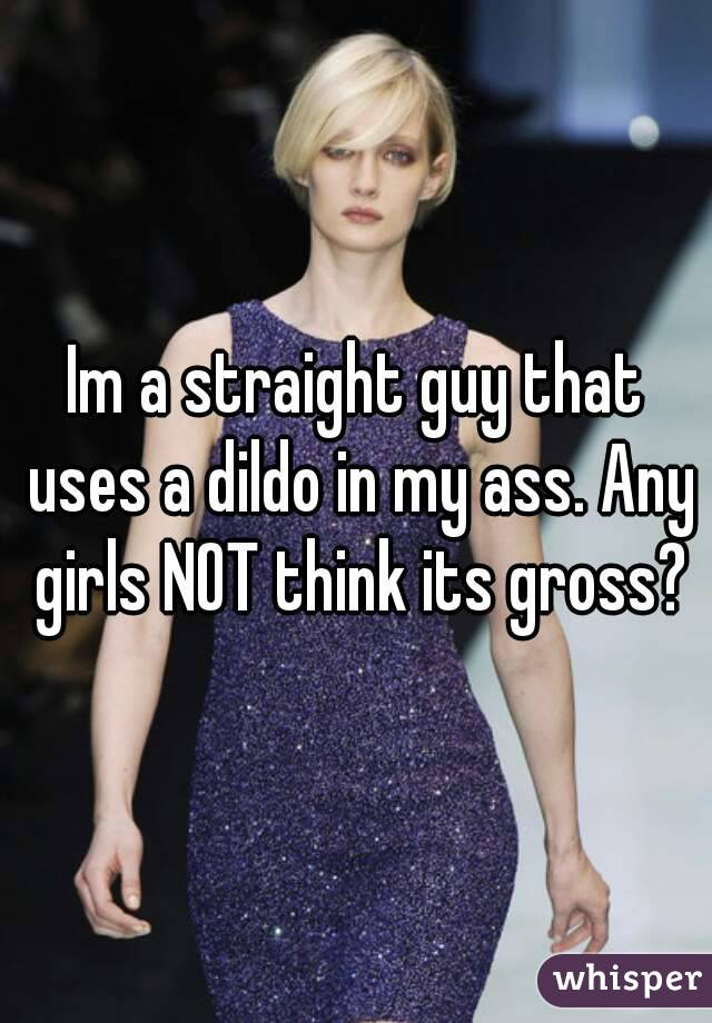 Im a straight guy that uses a dildo in my ass. Any girls NOT think its gross?