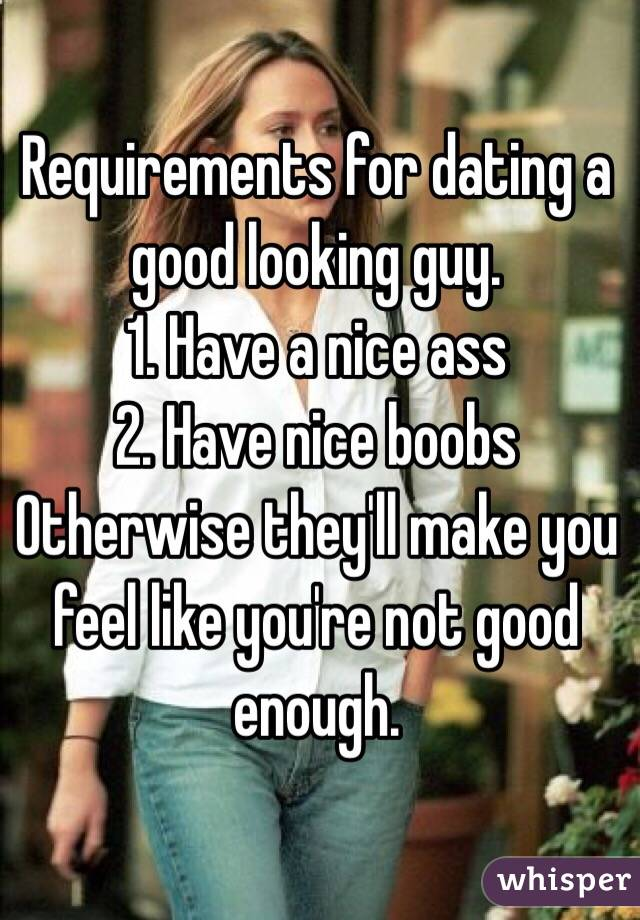 Requirements for dating a good looking guy.  1. Have a nice ass 2. Have nice boobs Otherwise they'll make you feel like you're not good enough.