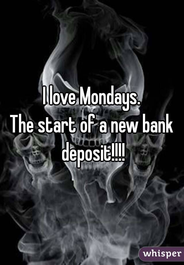 I love Mondays. The start of a new bank deposit!!!!