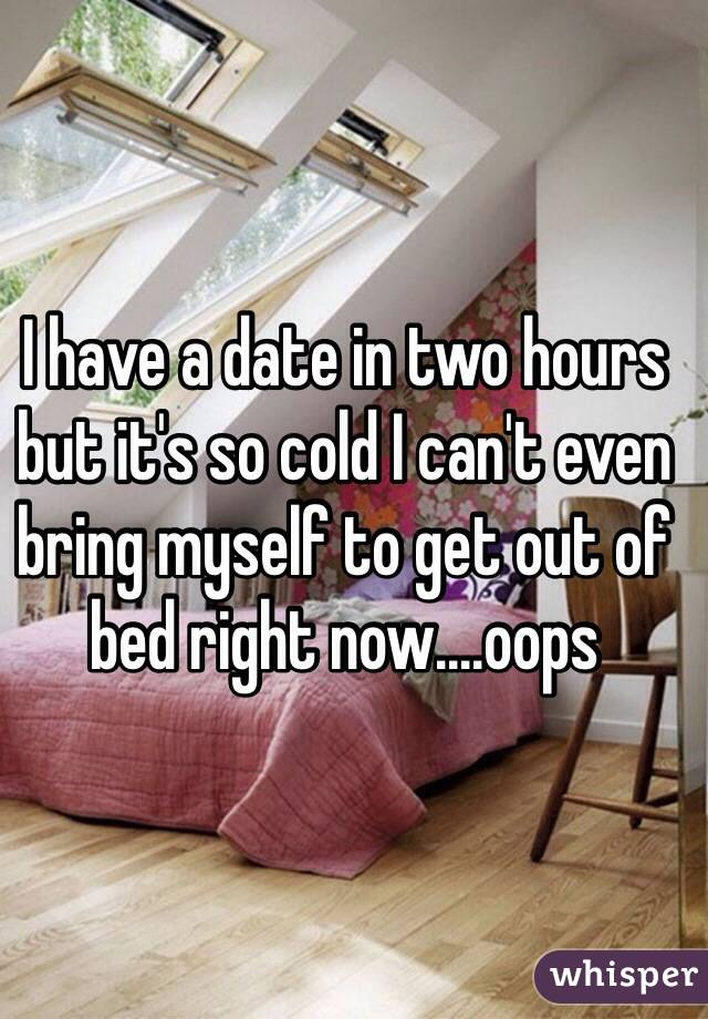 I have a date in two hours but it's so cold I can't even bring myself to get out of bed right now....oops