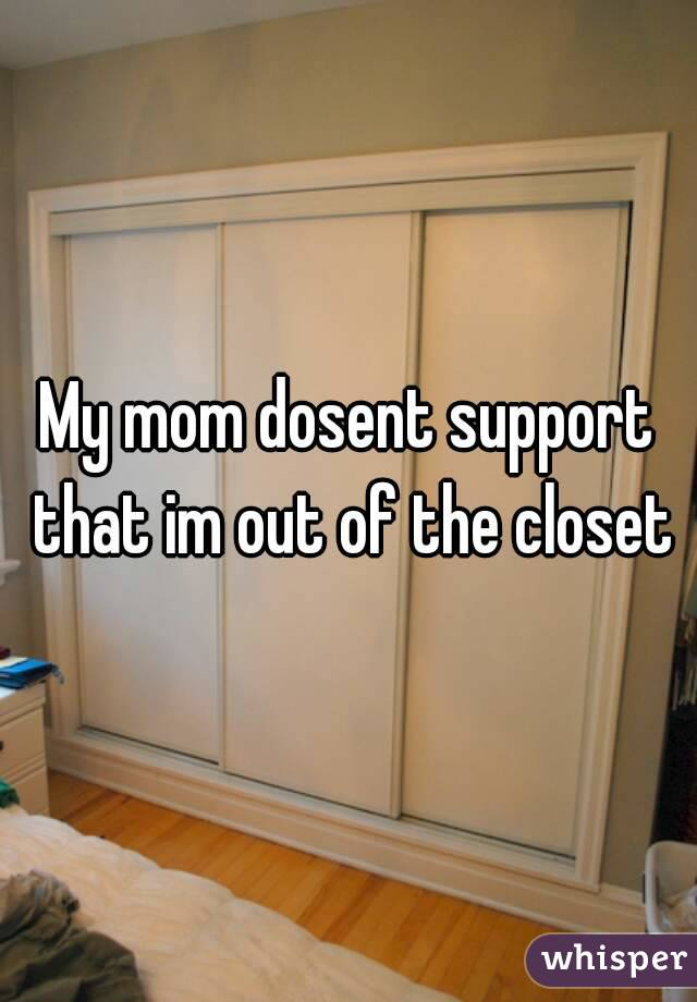 My mom dosent support that im out of the closet