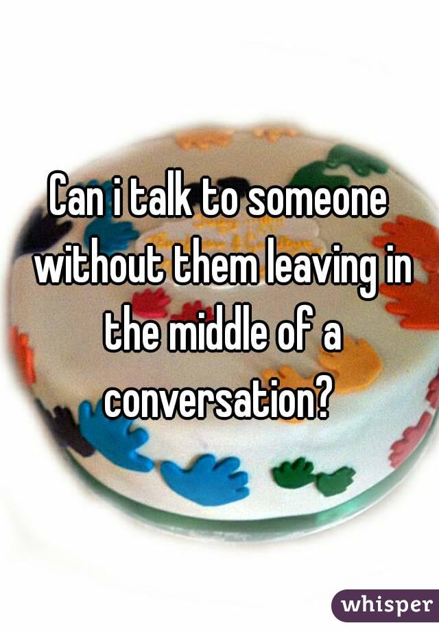 Can i talk to someone without them leaving in the middle of a conversation?