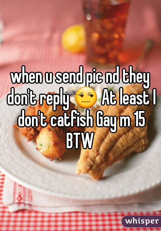 when u send pic nd they don't reply 😒 At least I don't catfish Gay m 15 BTW