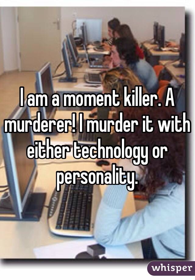 I am a moment killer. A murderer! I murder it with either technology or personality.