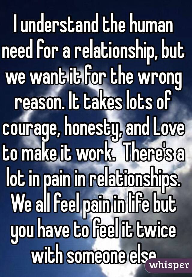 I understand the human need for a relationship, but we want it for the wrong reason. It takes lots of courage, honesty, and Love to make it work.  There's a lot in pain in relationships.  We all feel pain in life but you have to feel it twice with someone else