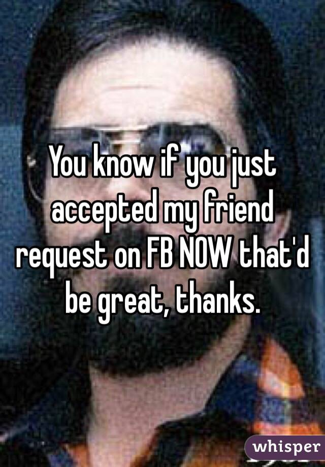 You know if you just accepted my friend request on FB NOW that'd be great, thanks.