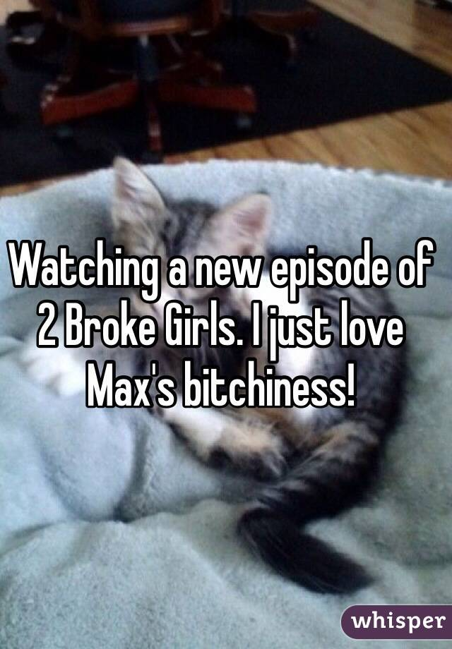 Watching a new episode of 2 Broke Girls. I just love Max's bitchiness!