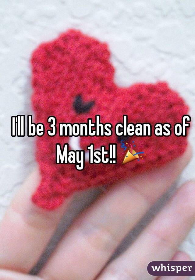 I'll be 3 months clean as of May 1st!! 🎉