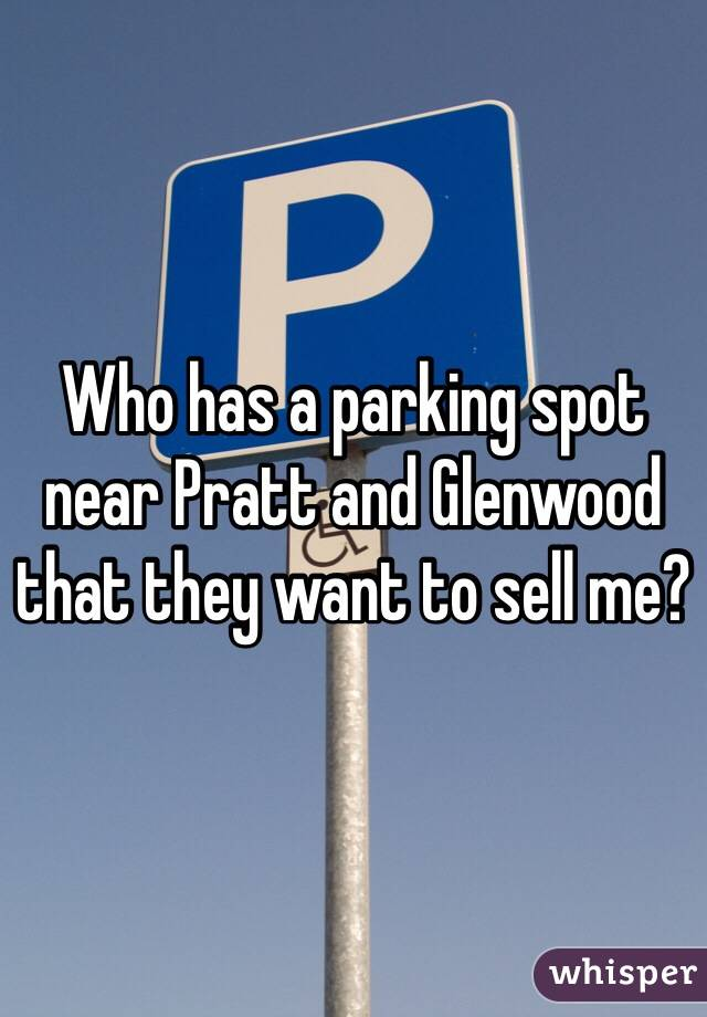 Who has a parking spot near Pratt and Glenwood that they want to sell me?