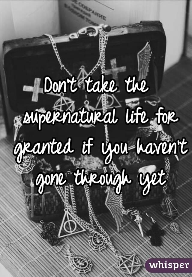 Don't take the supernatural life for granted if you haven't gone through yet