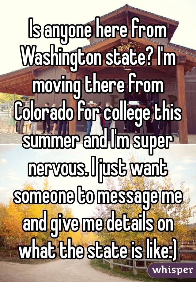 Is anyone here from Washington state? I'm moving there from Colorado for college this summer and I'm super nervous. I just want someone to message me and give me details on what the state is like:)