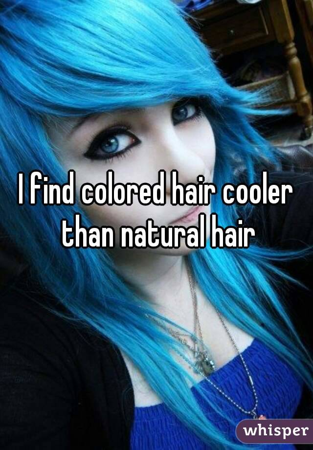 I find colored hair cooler than natural hair
