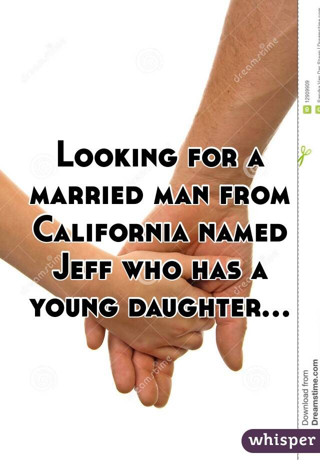 Looking for a married man from California named Jeff who has a young daughter...
