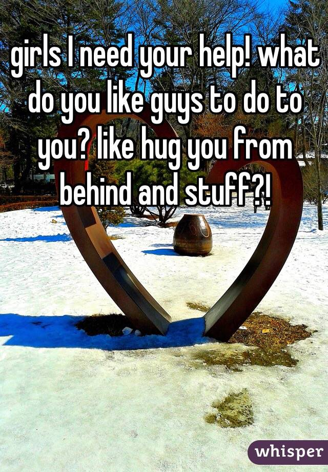 girls I need your help! what do you like guys to do to you? like hug you from behind and stuff?!