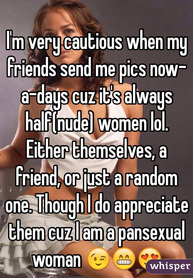 I'm very cautious when my friends send me pics now-a-days cuz it's always half(nude) women lol. Either themselves, a friend, or just a random one. Though I do appreciate them cuz I am a pansexual woman 😉😁😍