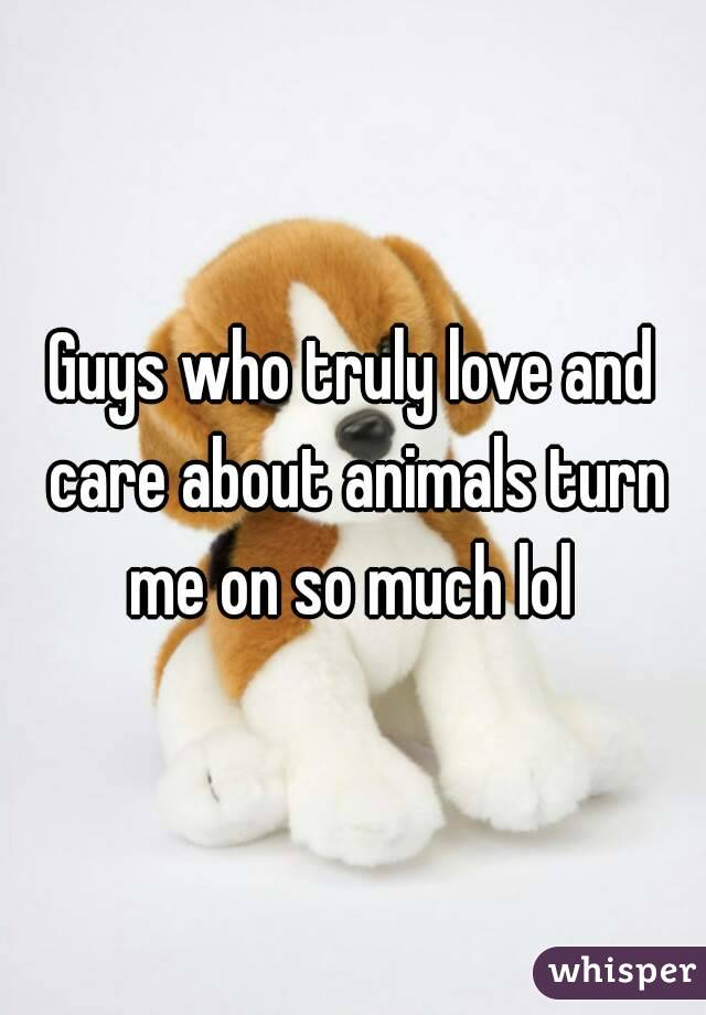 Guys who truly love and care about animals turn me on so much lol