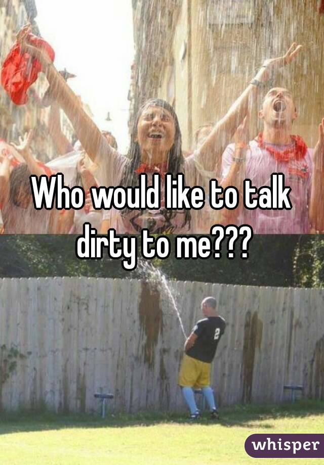 Who would like to talk dirty to me???