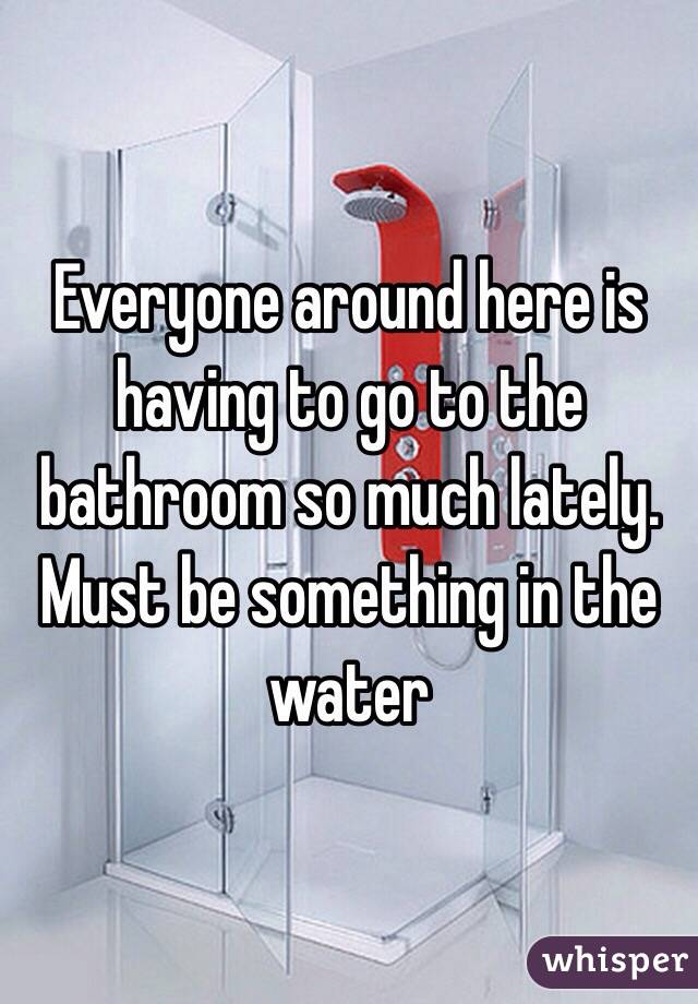 Everyone around here is having to go to the bathroom so much lately. Must be something in the water