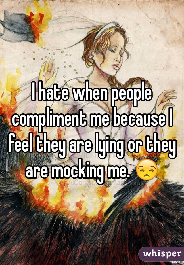 I hate when people compliment me because I feel they are lying or they are mocking me. 😒