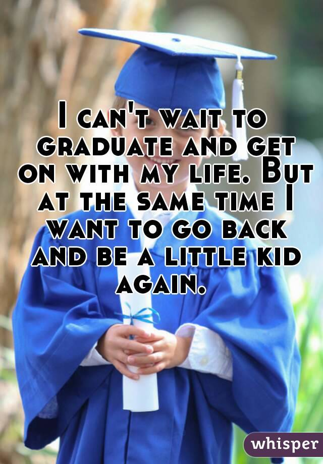 I can't wait to graduate and get on with my life. But at the same time I want to go back and be a little kid again.