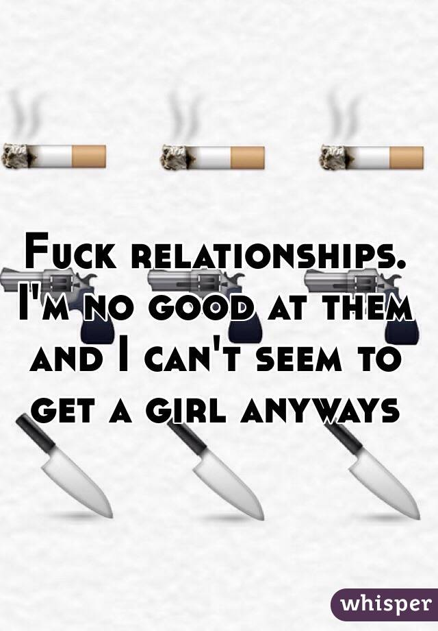 Fuck relationships. I'm no good at them and I can't seem to get a girl anyways