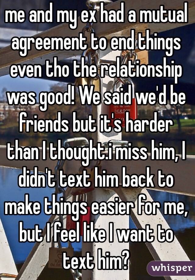 me and my ex had a mutual agreement to end things even tho the relationship was good! We said we'd be friends but it's harder than I thought.i miss him, I didn't text him back to make things easier for me, but I feel like I want to text him?