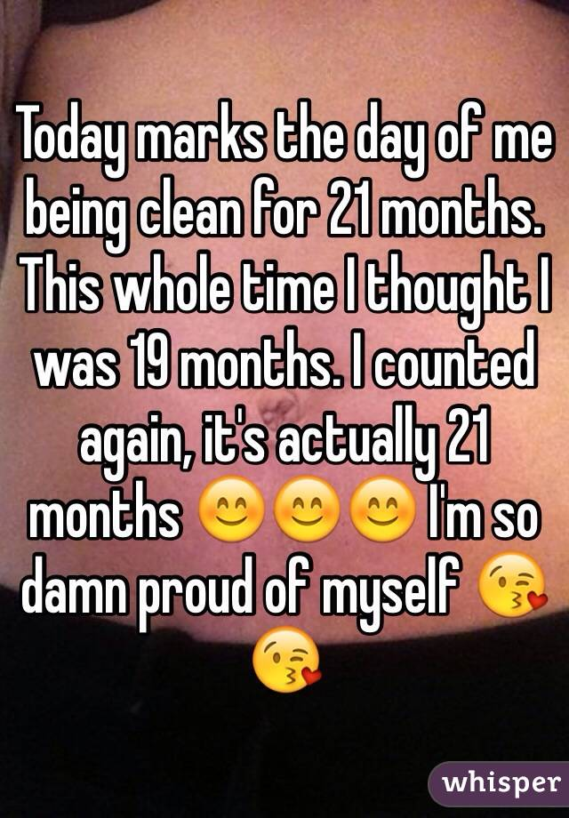 Today marks the day of me being clean for 21 months. This whole time I thought I was 19 months. I counted again, it's actually 21 months 😊😊😊 I'm so damn proud of myself 😘😘
