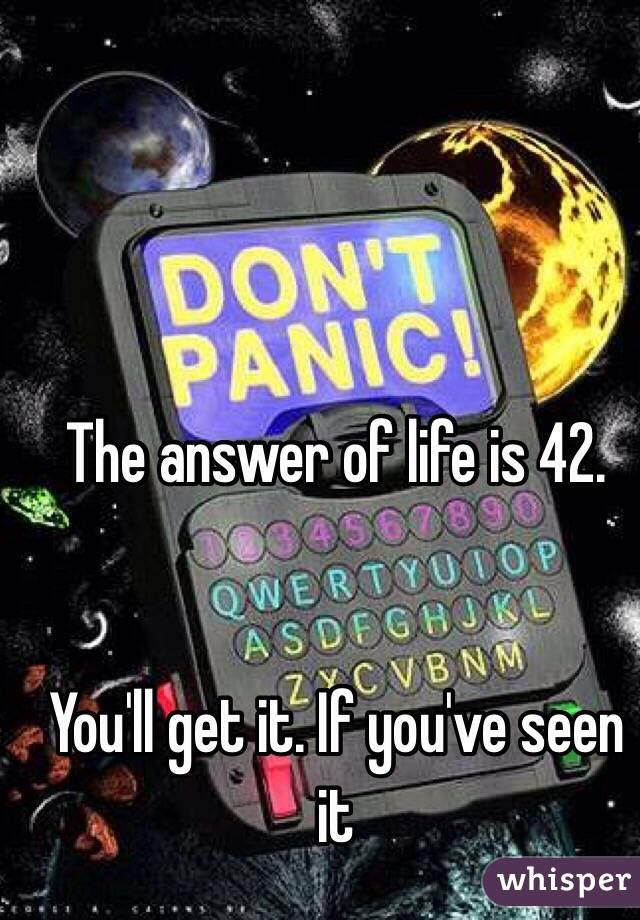 The answer of life is 42.   You'll get it. If you've seen it