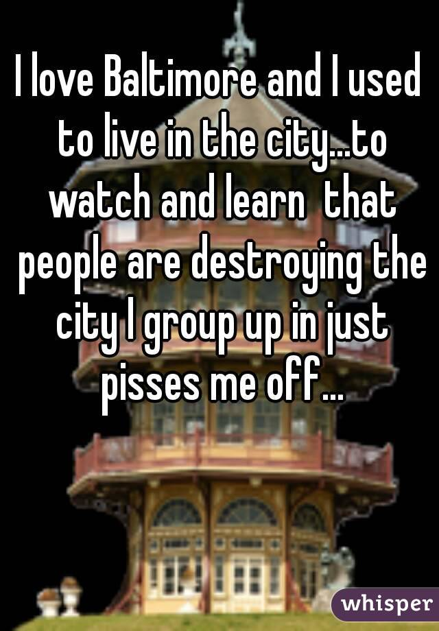 I love Baltimore and I used to live in the city...to watch and learn  that people are destroying the city I group up in just pisses me off...