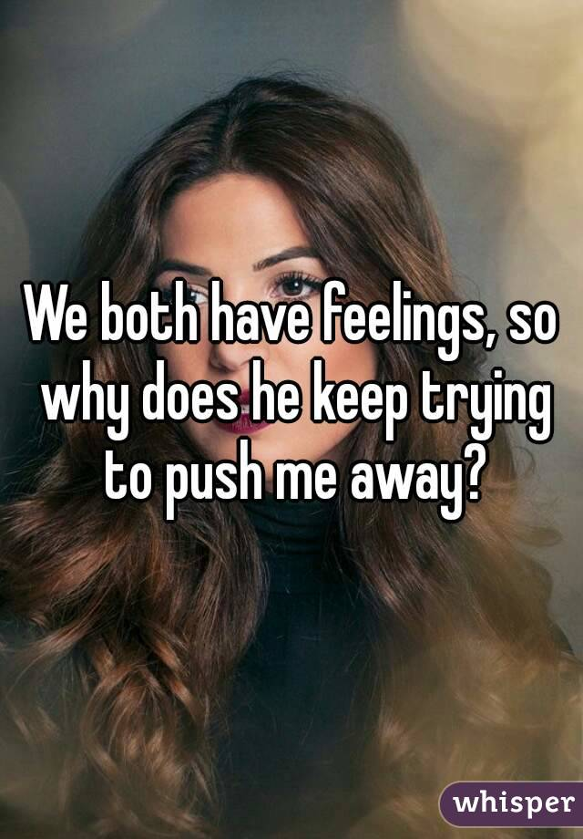 We both have feelings, so why does he keep trying to push me away?