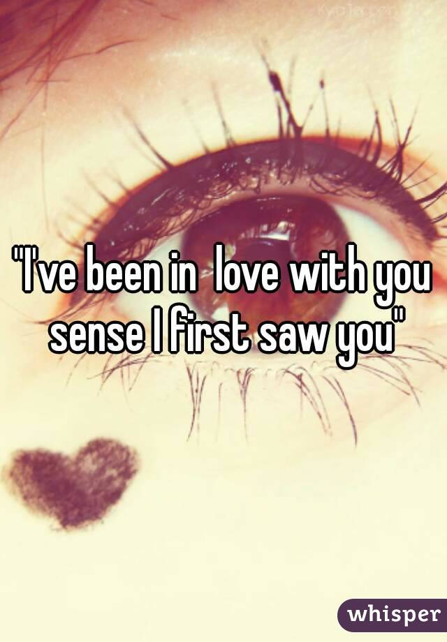 """I've been in  love with you sense I first saw you"""