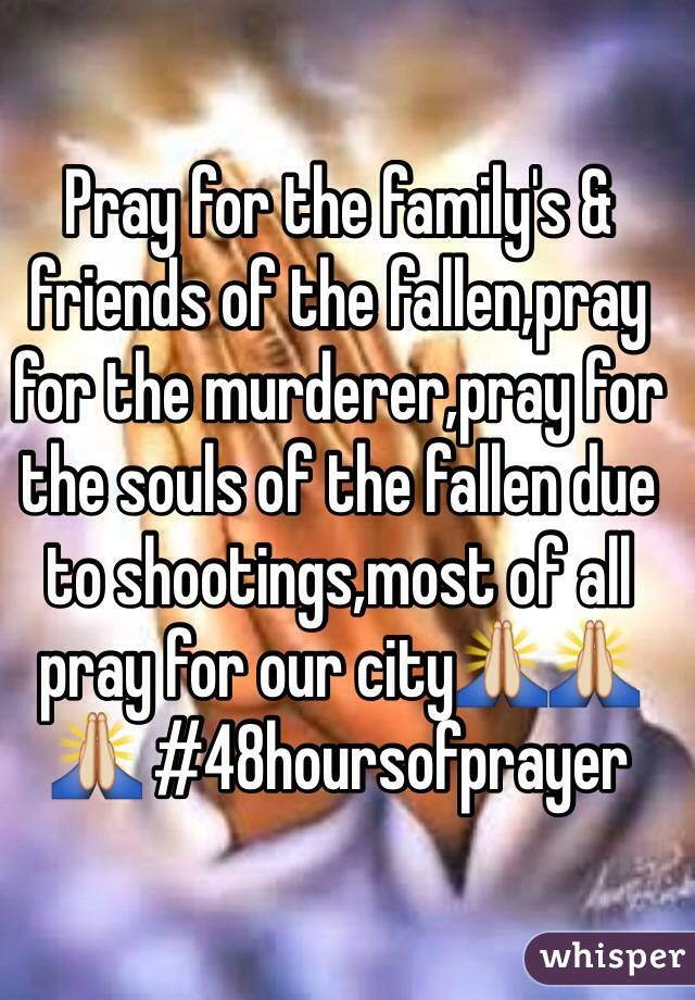 Pray for the family's & friends of the fallen,pray for the murderer,pray for the souls of the fallen due to shootings,most of all pray for our city🙏🙏🙏 #48hoursofprayer