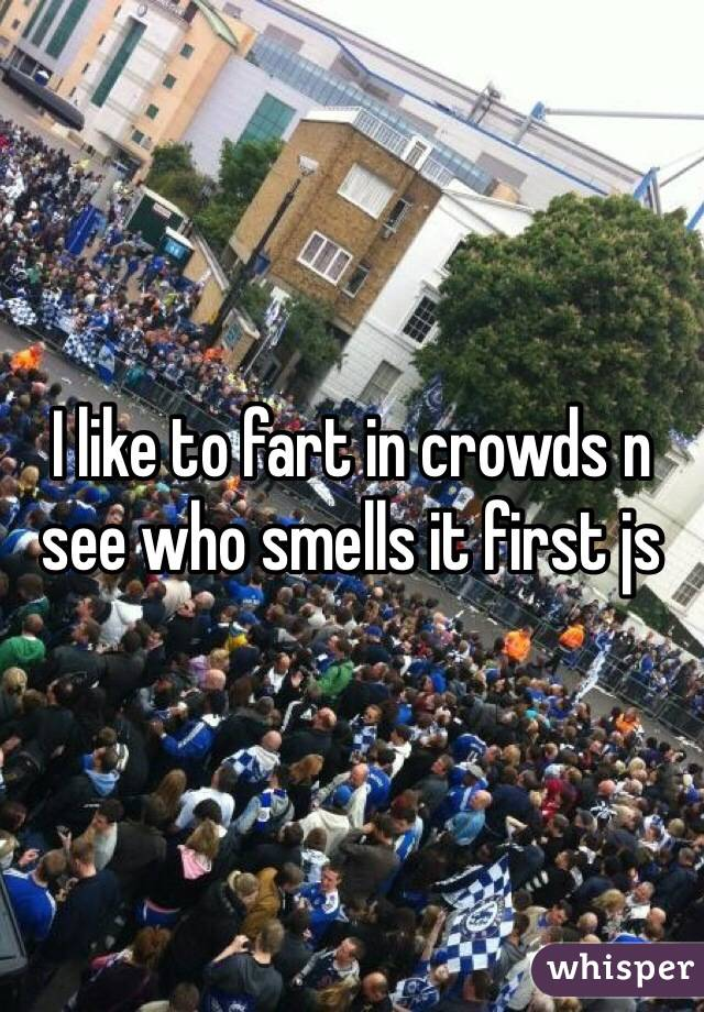 I like to fart in crowds n see who smells it first js