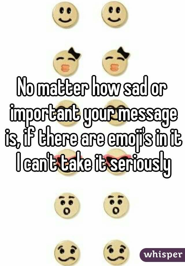 No matter how sad or important your message is, if there are emoji's in it I can't take it seriously